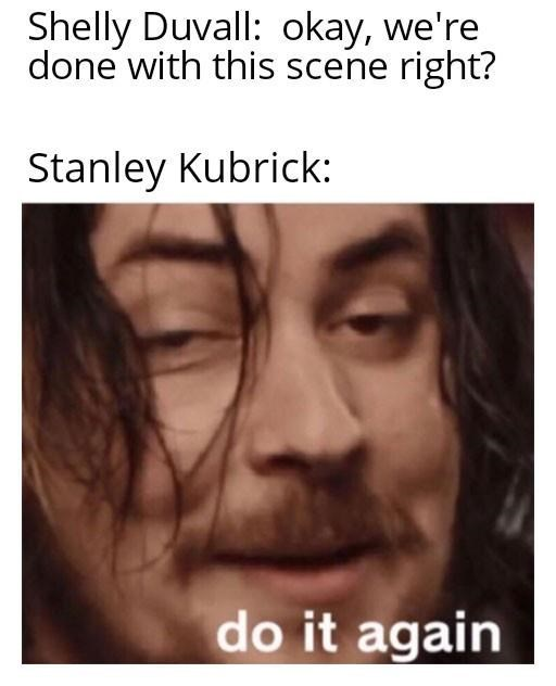 Forehead - Shelly Duvall: okay, we're done with this scene right? Stanley Kubrick: do it again