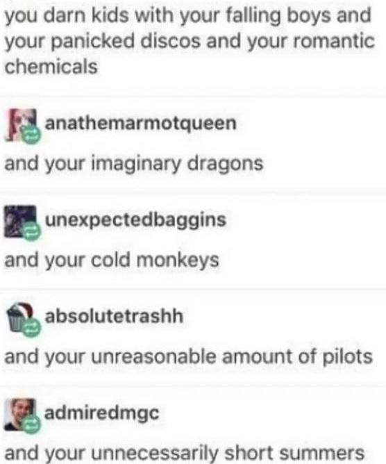 Font - you darn kids with your falling boys and your panicked discos and your romantic chemicals anathemarmotqueen and your imaginary dragons unexpectedbaggins and your cold monkeys absolutetrashh and your unreasonable amount of pilots admiredmgc and your unnecessarily short summers