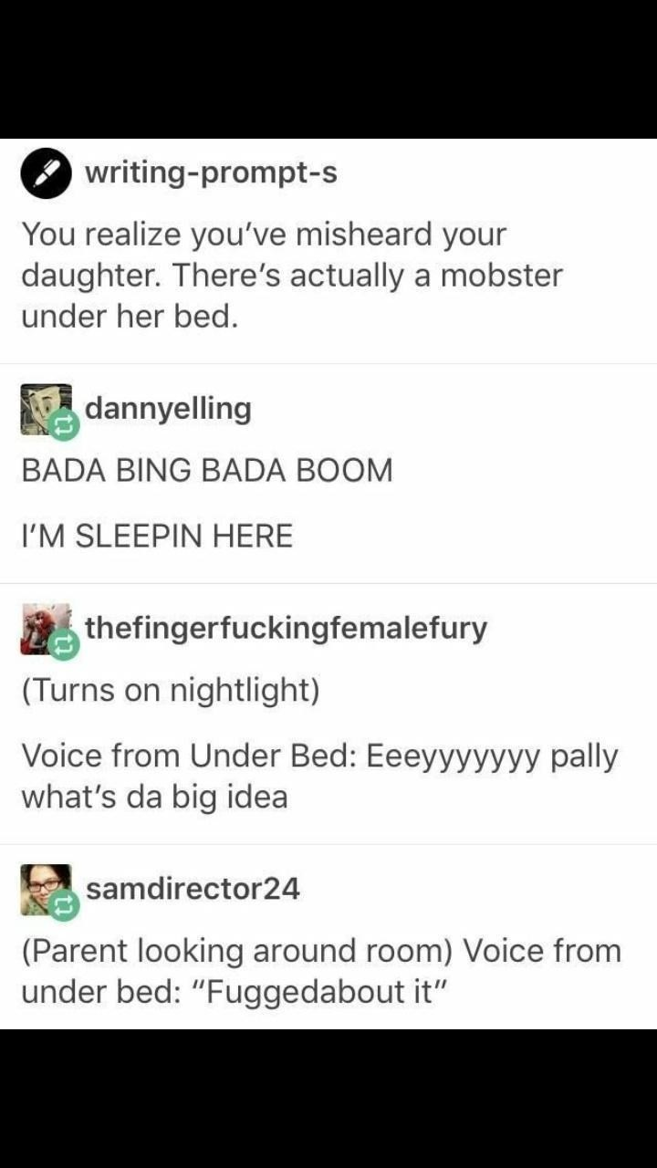 """Font - writing-prompt-s You realize you've misheard your daughter. There's actually a mobster under her bed. dannyelling BADA BING BADA BOOM I'M SLEEPIN HERE thefingerfuckingfemalefury (Turns on nightlight) Voice from Under Bed: Eeeyyyyyyy pally what's da big idea samdirector24 (Parent looking around room) Voice from under bed: """"Fuggedabout it"""""""
