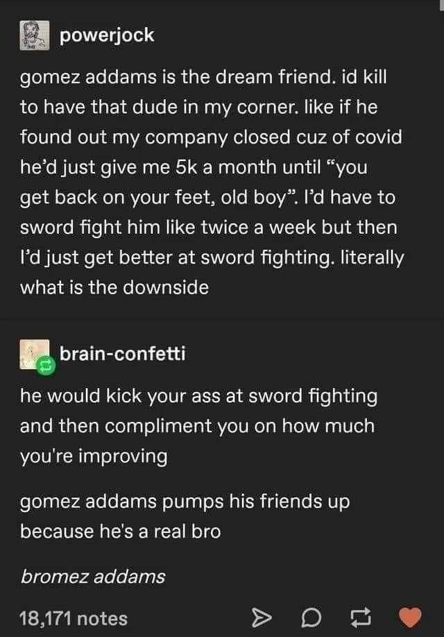 """Font - powerjock gomez addams is the dream friend. id kill to have that dude in my corner. like if he found out my company closed cuz of covid he'd just give me 5k a month until """"you get back on your feet, old boy"""". l'd have to sword fight him like twice a week but then I'd just get better at sword fighting. literally what is the downside brain-confetti he would kick your ass at sword fighting and then compliment you on how much you're improving gomez addams pumps his friends up because he's a r"""