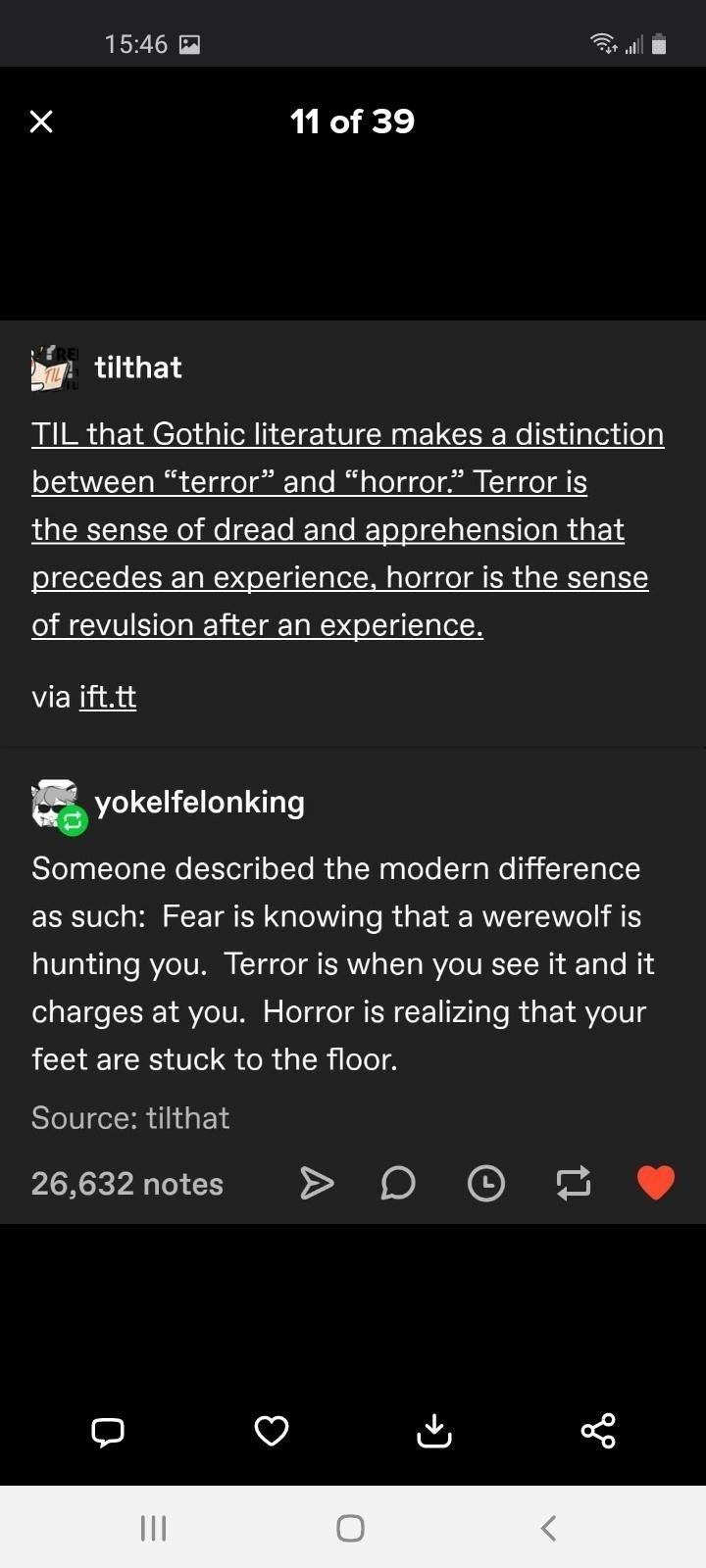 """Font - 15:46 M 11 of 39 tilthat TIL that Gothic literature makes a distinction between """"terror"""" and """"horror."""" Terror is the sense of dread and apprehension that precedes an experience, horror is the sense of revulsion after an experience. via ift.tt yokelfelonking Someone described the modern difference as such: Fear is knowing that a werewolf is hunting you. Terror is when you see it and it charges at you. Horror is realizing that your feet are stuck to the floor. Source: tilthat 26,632 notes I"""