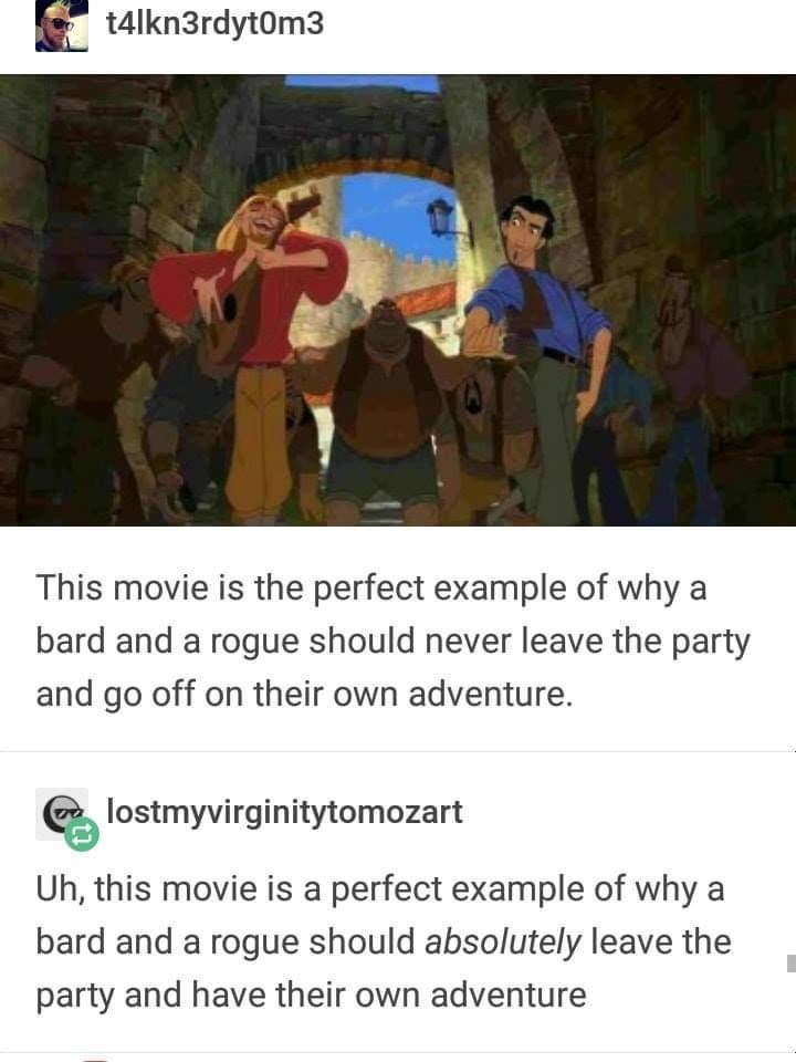 World - t4lkn3rdyt0m3 This movie is the perfect example of why a bard and a rogue should never leave the party and go off on their own adventure. lostmyvirginitytomozart Uh, this movie is a perfect example of why a bard and a rogue should absolutely leave the party and have their own adventure