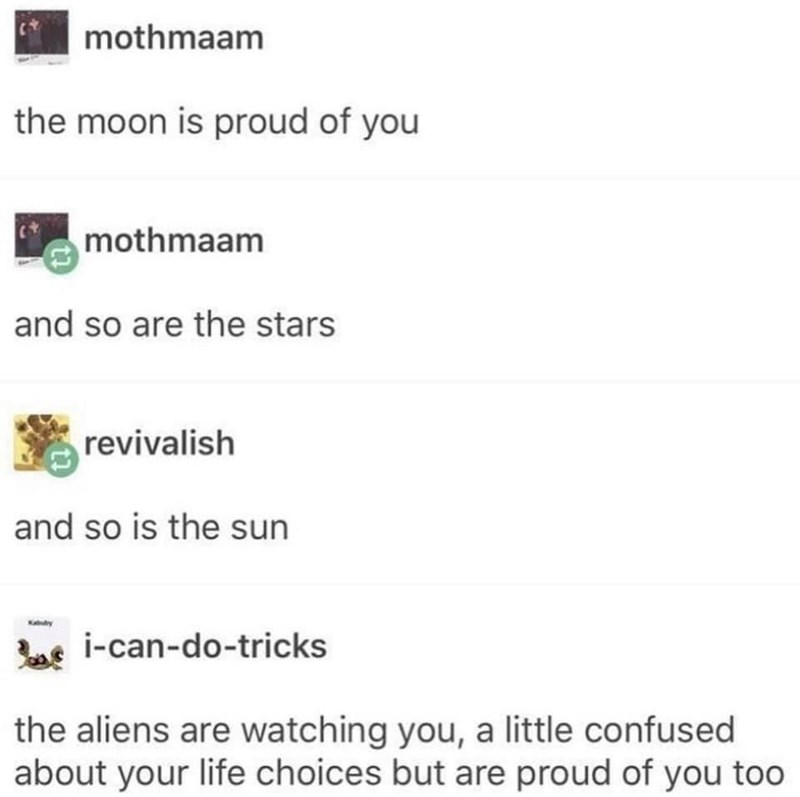 Font - mothmaam the moon is proud of you mothmaam and so are the stars revivalish and so is the sun Katy bse i-can-do-tricks the aliens are watching you, a little confused about your life choices but are proud of you too