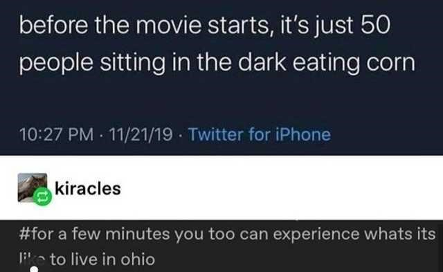 Product - before the movie starts, it's just 50 people sitting in the dark eating corn 10:27 PM - 11/21/19 · Twitter for iPhone kiracles #for a few minutes you too can experience whats its Pe to live in ohio