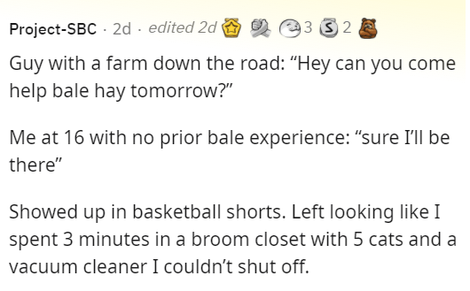 """Font - Project-SBC - 2d · edited 2d O O e3 S 2 E Guy with a farm down the road: """"Hey can you come help bale hay tomorrow?"""" Me at 16 with no prior bale experience: """"sure I'll be there"""" Showed up in basketball shorts. Left looking like I spent 3 minutes in a broom closet with 5 cats and a vacuum cleaner I couldn't shut off."""