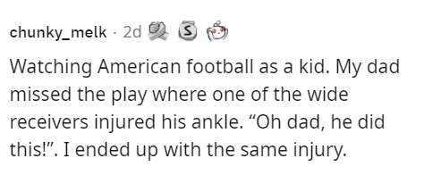 """Smile - chunky_melk - 2d Watching American football as a kid. My dad missed the play where one of the wide receivers injured his ankle. """"Oh dad, he did this!"""". I ended up with the same injury."""