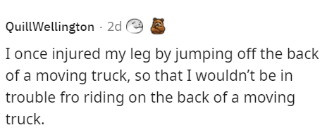 Smile - QuillWellington · 2d e I once injured my leg by jumping off the back of a moving truck, so that I wouldn't be in trouble fro riding on the back of a moving truck.