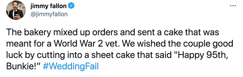 """Rectangle - jimmy fallon @jimmyfallon The bakery mixed up orders and sent a cake that was meant for a World War 2 vet. We wished the couple good luck by cutting into a sheet cake that said """"Happy 95th, Bunkie!"""" #WeddingFail"""