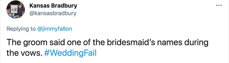Rectangle - Kansas Bradbury @kansasbradbury Replying to @jimmyfallon The groom said one of the bridesmaid's names during the vows. #WeddingFail