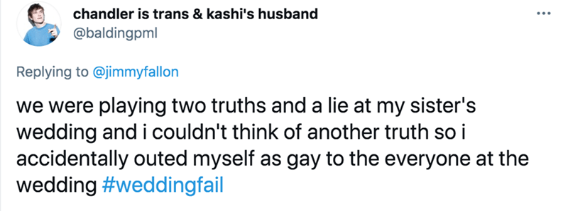 Font - chandler is trans & kashi's husband @baldingpml Replying to @jimmyfallon we were playing two truths and a lie at my sister's wedding and i couldn't think of another truth so i accidentally outed myself as gay to the everyone at the wedding #weddingfail