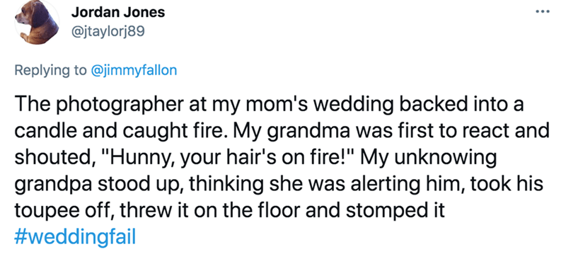 """Font - Jordan Jones @jtaylorj89 Replying to @jimmyfallon The photographer at my mom's wedding backed into a candle and caught fire. My grandma was first to react and shouted, """"Hunny, your hair's on fire!"""" My unknowing grandpa stood up, thinking she was alerting him, took his toupee off, threw it on the floor and stomped it #weddingfail"""