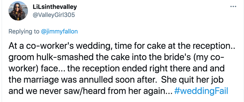 Font - LiLsinthevalley @ValleyGirl305 Replying to @jimmyfallon At a co-worker's wedding, time for cake at the reception.. groom hulk-smashed the cake into the bride's (my co- worker) face... the reception ended right there and and the marriage was annulled soon after. She quit her job and we never saw/heard from her again... #weddingFail