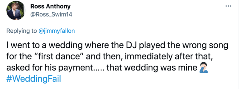 """Rectangle - Ross Anthony @Ross_Swim14 Replying to @jimmyfallon I went to a wedding where the DJ played the wrong song for the """"first dance"""" and then, immediately after that, asked for his payment.. that wedding was mine #WeddingFail"""