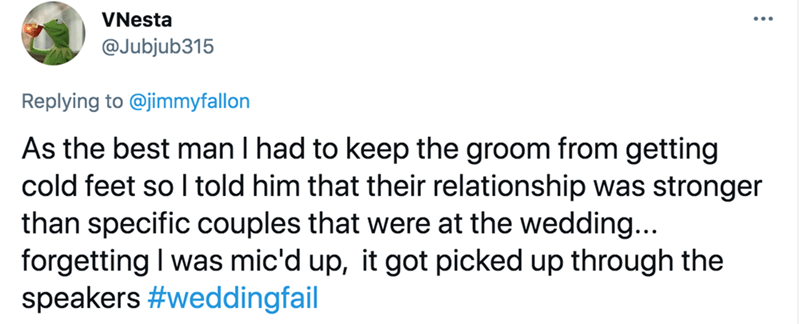 Font - VNesta @Jubjub315 Replying to @jimmyfallon As the best man I had to keep the groom from getting cold feet so I told him that their relationship was stronger than specific couples that were at the wedding... forgetting I was mic'd up, it got picked up through the speakers #weddingfail
