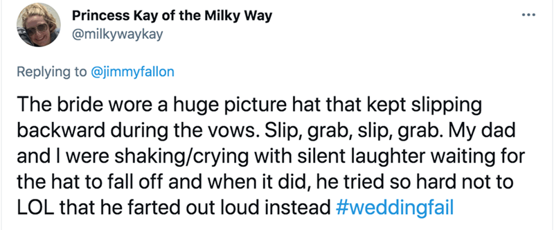 Font - Princess Kay of the Milky Way @milkywaykay Replying to @jimmyfallon The bride wore a huge picture hat that kept slipping backward during the vows. Slip, grab, slip, grab. My dad and I were shaking/crying with silent laughter waiting for the hat to fall off and when it did, he tried so hard not to LOL that he farted out loud instead #weddingfail