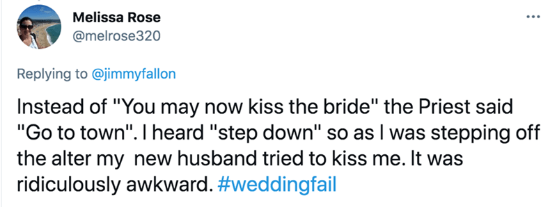 """Rectangle - Melissa Rose @melrose320 Replying to @jimmyfallon Instead of """"You may now kiss the bride"""" the Priest said """"Go to town"""". heard """"step down"""" so as I was stepping off the alter my new husband tried to kiss me. It was ridiculously awkward. #weddingfail"""