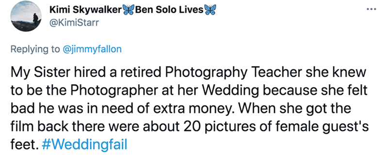 Font - Kimi Skywalker Ben Solo Lives @KimiStarr Replying to @jimmyfallon My Sister hired a retired Photography Teacher she knew to be the Photographer at her Wedding because she felt bad he was in need of extra money. When she got the film back there were about 20 pictures of female guest's feet. #Weddingfail