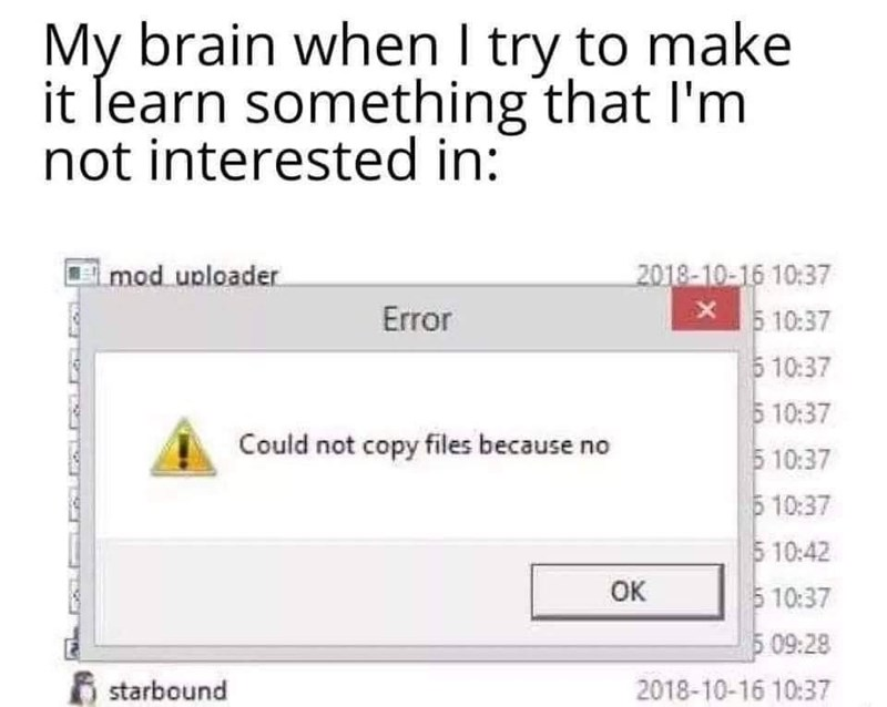 Product - My brain when I try to make it ſearn something that l'm not interested in: mod uploader 2018-10-16 10:37 Error 5 10:37 5 10:37 5 10:37 Could not copy files because no 5 10:37 510:37 5 10:42 5 10:37 5 09:28 OK starbound 2018-10-16 10:37