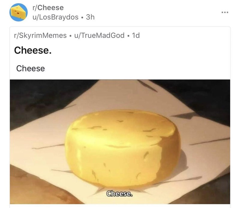 Food - r/Cheese u/LosBraydos • 3h r/SkyrimMemes • u/TrueMadGod • 1d Cheese. Cheese Cheese.