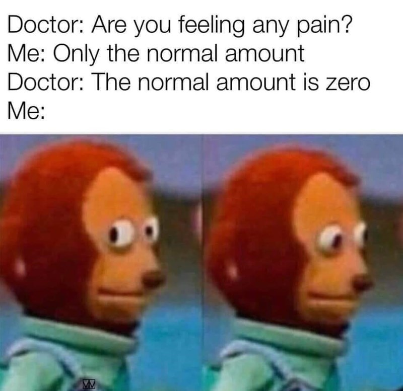 Cartoon - Doctor: Are you feeling any pain? Me: Only the normal amount Doctor: The normal amount is zero Me: