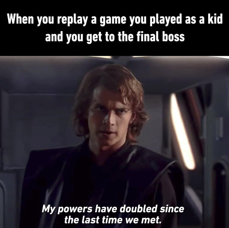 Line - When you replay a game you played as a kid and you get to the final boss My powers have doubled since the last time we met.
