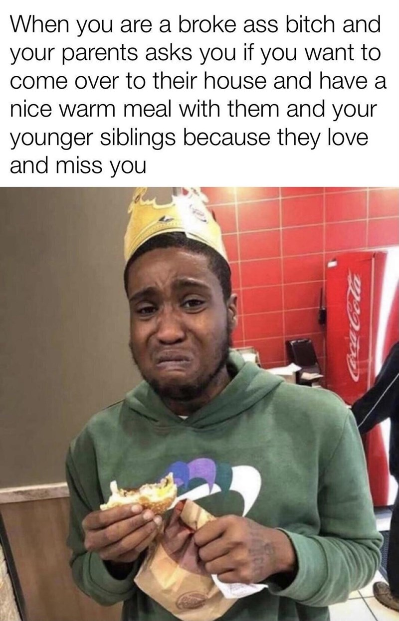 Cap - When you are a broke ass bitch and your parents asks you if you want to come over to their house and have a nice warm meal with them and your younger siblings because they love and miss you