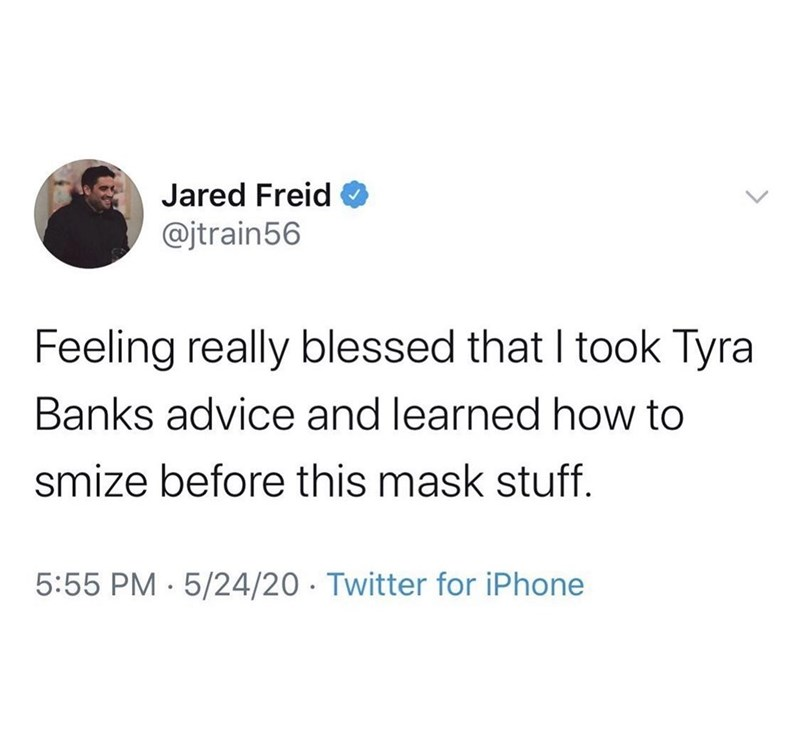 Font - Jared Freid @jtrain56 Feeling really blessed that I took Tyra Banks advice and learned how to smize before this mask stuff. 5:55 PM · 5/24/20 · Twitter for iPhone