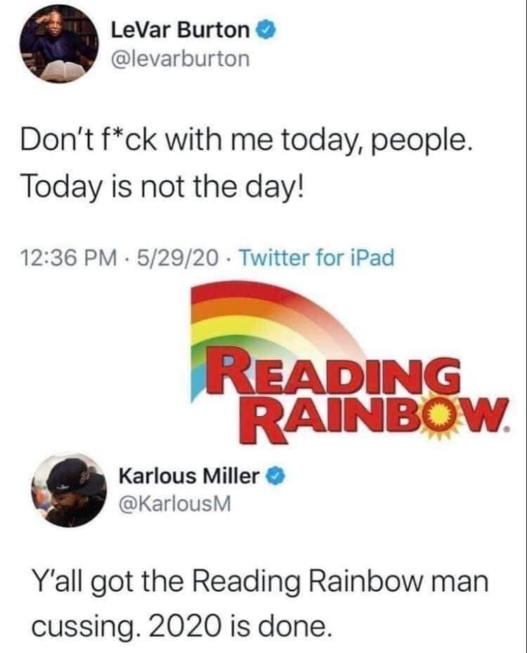 Font - LeVar Burton @levarburton Don't f*ck with me today, people. Today is not the day! 12:36 PM · 5/29/20 - Twitter for iPad READING RAINBOW Karlous Miller O @KarlousM Y'all got the Reading Rainbow man cussing. 2020 is done.