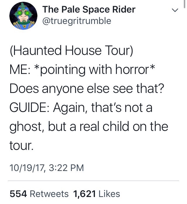 Font - The Pale Space Rider @truegritrumble (Haunted House Tour) ME: *pointing with horror* Does anyone else see that? GUIDE: Again, that's not a ghost, but a real child on the tour. 10/19/17, 3:22 PM 554 Retweets 1,621 Likes