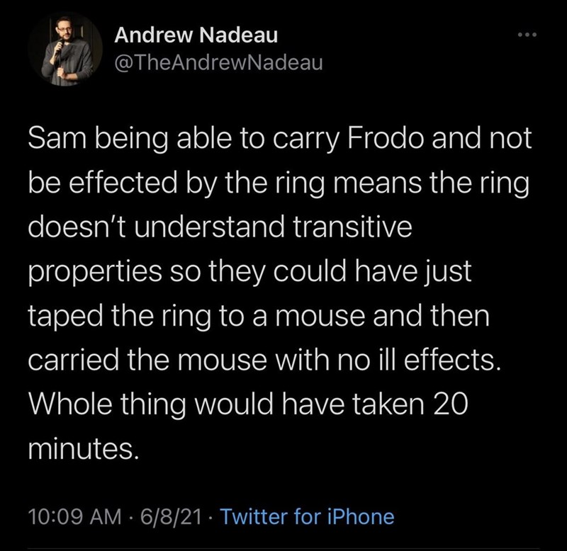 Font - Andrew Nadeau @TheAndrewNadeau Sam being able to carry Frodo and not be effected by the ring means the ring doesn't understand transitive properties so they could have just taped the ring to a mouse and then carried the mouse with no ill effects. Whole thing would have taken 20 minutes. 10:09 AM · 6/8/21 · Twitter for iPhone