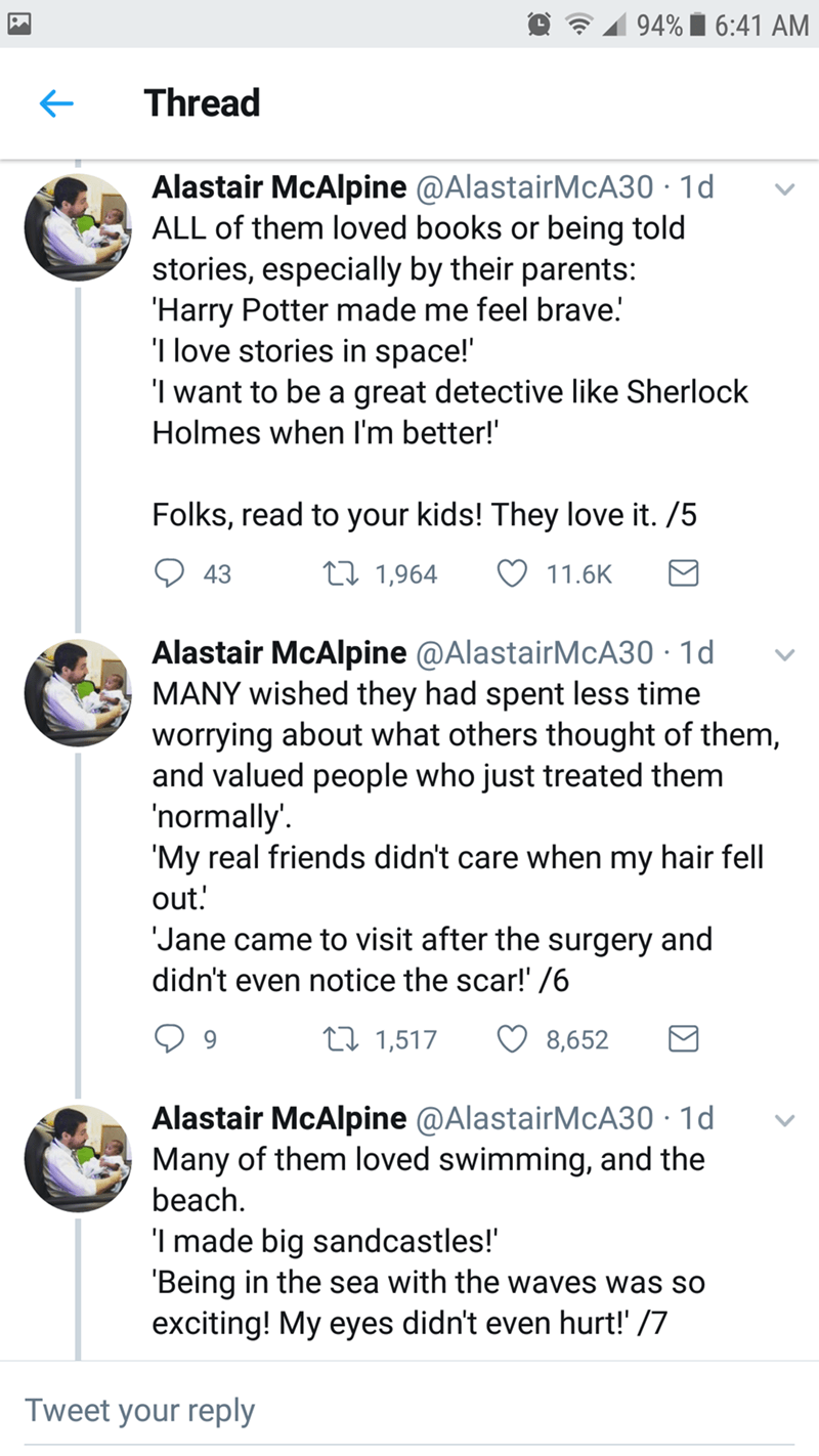 Font - 94% i 6:41 AM Thread Alastair McAlpine @AlastairMcA30 · 1d ALL of them loved books or being told stories, especially by their parents: 'Harry Potter made me feel brave! 'I love stories in space!' 'I want to be a great detective like Sherlock Holmes when I'm better!' Folks, read to your kids! They love it. /5 43 27 1,964 11.6K Alastair McAlpine @AlastairMcA30 · 1d MANY wished they had spent less time worrying about what others thought of them, and valued people who just treated them 'norma