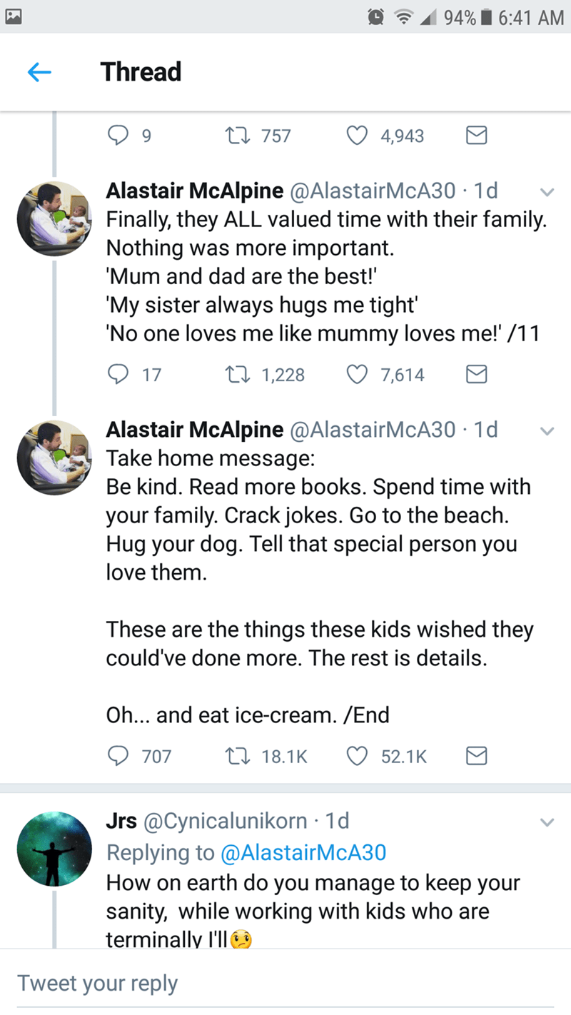 """Font - 94% i 6:41 AM Thread 27 757 4,943 Alastair McAlpine @AlastairMcA30 · 1d Finally, they ALL valued time with their family. Nothing was more important. 'Mum and dad are the best!"""" 'My sister always hugs me tight' 'No one loves me like mummy loves me!' /11 Q 17 27 1,228 7,614 Alastair McAlpine @AlastairMcA30 · 1d Take home message: Be kind. Read more books. Spend time with your family. Crack jokes. Go to the beach. Hug your dog. Tell that special person you love them. These are the things the"""