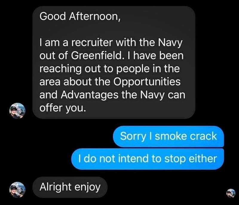 Font - Good Afternoon, I am a recruiter with the Navy out of Greenfield. I have been reaching out to people in the area about the Opportunities and Advantages the Navy can offer you. Sorry I smoke crack I do not intend to stop either Alright enjoy