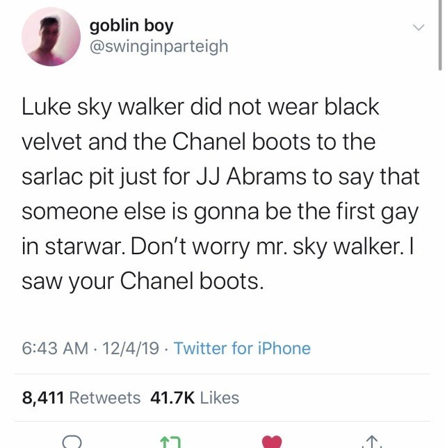 Font - goblin boy @swinginparteigh Luke sky walker did not wear black velvet and the Chanel boots to the sarlac pit just for JJ Abrams to say that someone else is gonna be the first gay in starwar. Don't worry mr. sky walker. I saw your Chanel boots. 6:43 AM · 12/4/19 Twitter for iPhone 8,411 Retweets 41.7K Likes 17