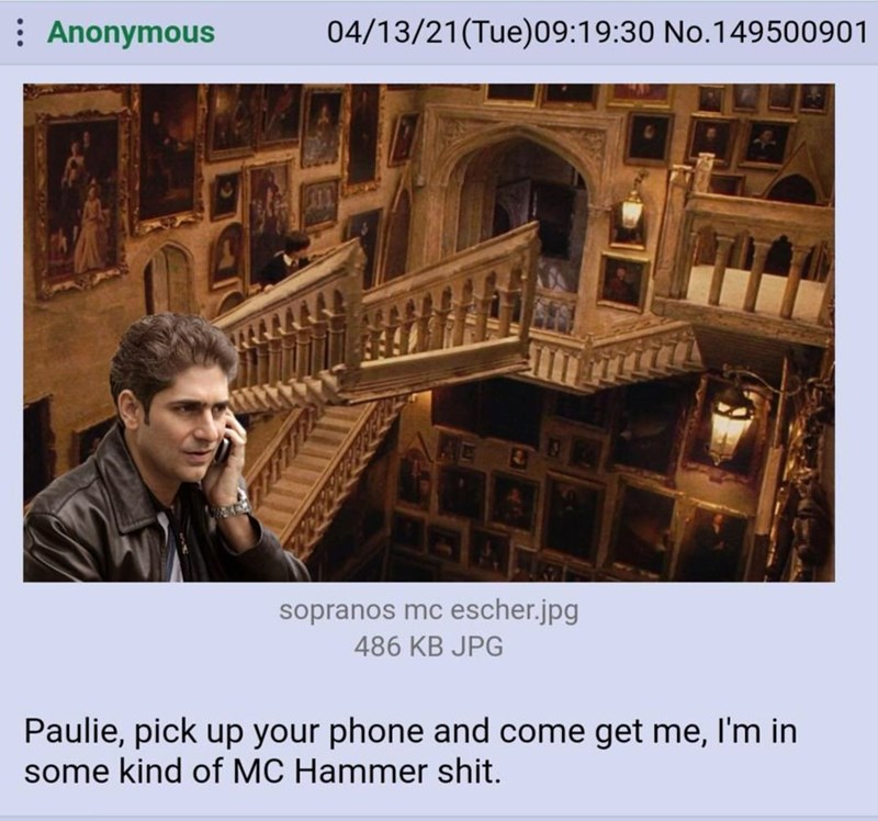Font - : Anonymous 04/13/21(Tue)09:19:30 No.149500901 AC sopranos mc escher.jpg 486 KB JPG Paulie, pick up your phone and come get me, I'm in some kind of MC Hammer shit.