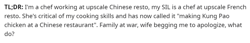 """Product - TL;DR: I'm a chef working at upscale Chinese resto, my SIL is a chef at upscale French resto. She's critical of my cooking skills and has now called it """"making Kung Pao chicken at a Chinese restaurant"""". Family at war, wife begging me to apologize, what do?"""