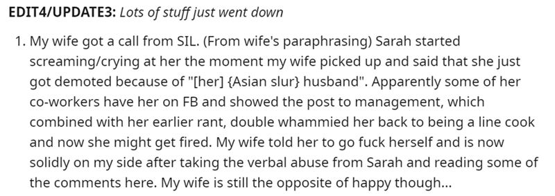 """Font - EDIT4/UPDATE3: Lots of stuff just went down 1. My wife got a call from SIL. (From wife's paraphrasing) Sarah started screaming/crying at her the moment my wife picked up and said that she just got demoted because of """"[her] {Asian slur} husband"""". Apparently some of her co-workers have her on FB and showed the post to management, which combined with her earlier rant, double whammied her back to being a line cook and now she might get fired. My wife told her to go fuck herself and is now sol"""