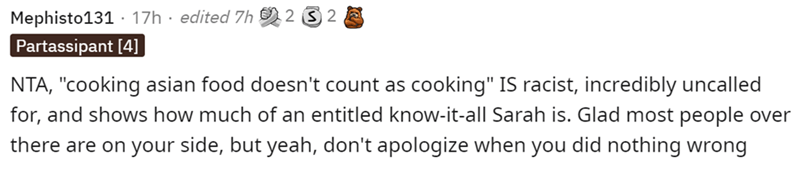 """Smile - Mephisto131 · 17h · edited Zh Partassipant [4] 2 3 2 NTA, """"cooking asian food doesn't count as cooking"""" IS racist, incredibly uncalled for, and shows how much of an entitled know-it-all Sarah is. Glad most people over there are on your side, but yeah, don't apologize when you did nothing wrong"""