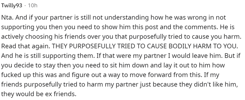 Font - Twilly93 · 10h Nta. And if your partner is still not understanding how he was wrong in not supporting you then you need to show him this post and the comments. He is actively choosing his friends over you that purposefully tried to cause you harm. Read that again. THEY PURPOSEFULLY TRIED TO CAUSE BODILY HARM TO YOU. And he is still supporting them. If that were my partner I would leave him. But if you decide to stay then you need to sit him down and lay it out to him how fucked up this wa