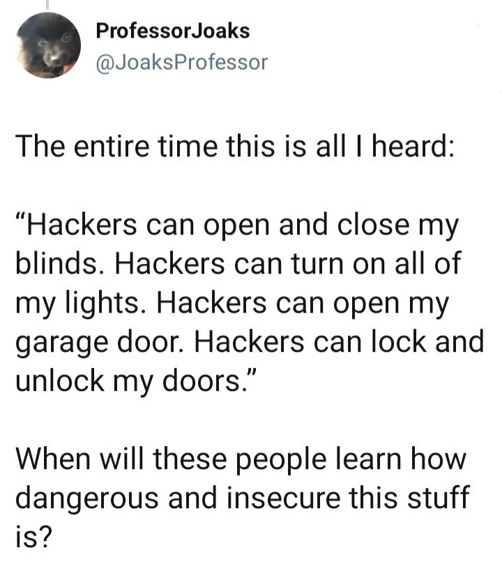 """Font - ProfessorJoaks @JoaksProfessor The entire time this is all I heard: """"Hackers can open and close my blinds. Hackers can turn on all of my lights. Hackers can open my garage door. Hackers can lock and unlock my doors."""" When will these people learn how dangerous and insecure this stuff is?"""