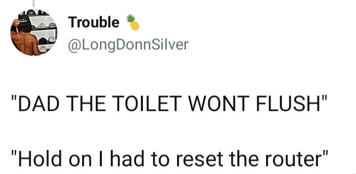 """Font - Trouble @LongDonnSilver """"DAD THE TOILET WONT FLUSH"""" """"Hold on I had to reset the router"""""""