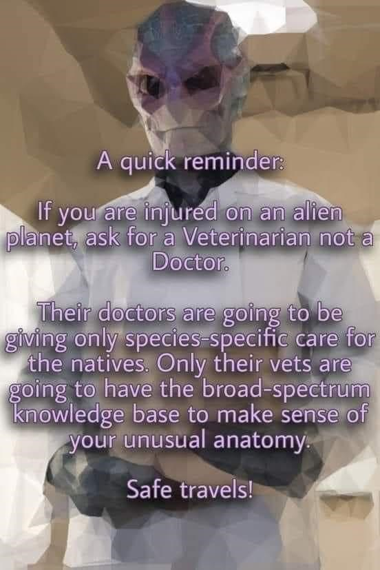 Facial expression - A quick reminder: If you are injured on an alien planet, ask for a Veterinarian not a Doctor. Their doctors are going to be giving only species-specific care for the natives. Only their vets are going to have the broad-spectrum knowledge base to make sense of your unusual anatomy. Safe travels!