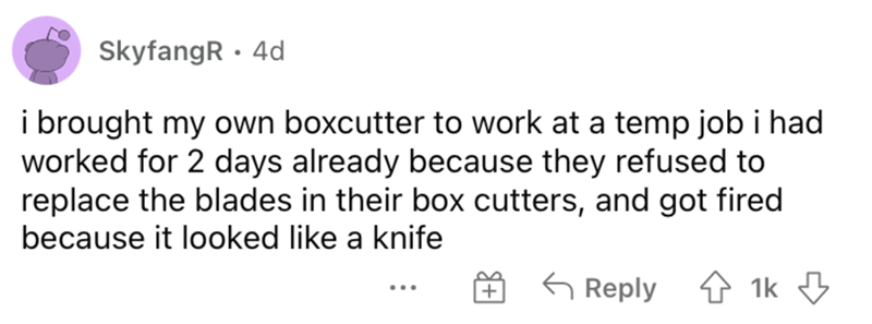 Rectangle - SkyfangR · 4d i brought my own boxcutter to work at a temp job i had worked for 2 days already because they refused to replace the blades in their box cutters, and got fired because it looked like a knife G Reply 1 1k 3 ...