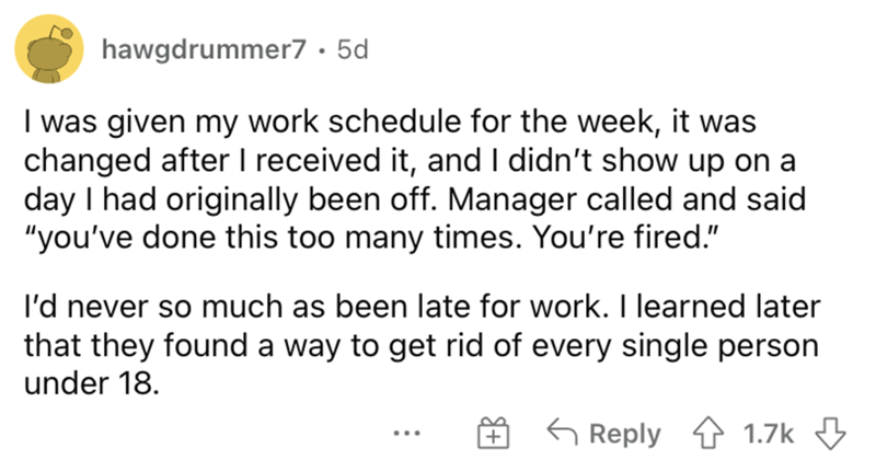 """Font - hawgdrummer7 · 5d I was given my work schedule for the week, it was changed after I received it, and I didn't show up on a day I had originally been off. Manager called and said """"you've done this too many times. You're fired."""" l'd never so much as been late for work. I learned later that they found a way to get rid of every single person under 18. G Reply 1 1.7k 3 +"""