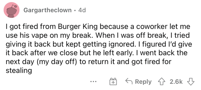 Font - Gargartheclown · 4d I got fired from Burger King because a coworker let me use his vape on my break. When I was off break, I tried giving it back but kept getting ignored. I figured l'd give it back after we close but he left early. I went back the next day (my day off) to return it and got fired for stealing 6 Reply 1 2.6k 3 ..