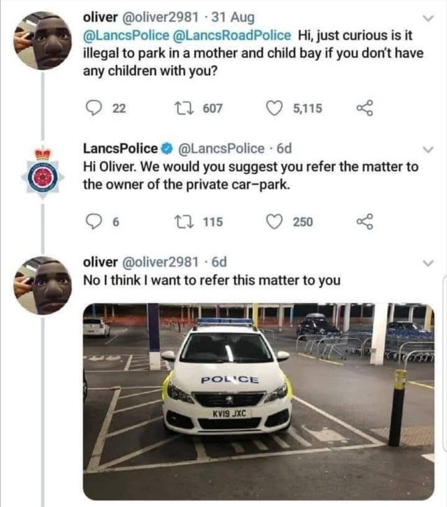 Car - oliver @oliver2981 · 31 Aug @LancsPolice @LancsRoadPolice Hi, just curious is it illegal to park in a mother and child bay if you don't have any children with you? O 22 t7 607 5,115 LancsPolice @LancsPolice 6d Hi Oliver. We would you suggest you refer the matter to the owner of the private car-park. 17 115 250 oliver @oliver2981 - 6d No I think I want to refer this matter to you POLICE KVI9 JXC