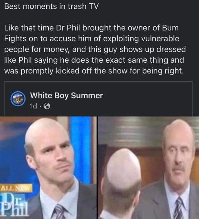 Forehead - Best moments in trash TV Like that time Dr Phil brought the owner of Bum Fights on to accuse him of exploiting vulnerable people for money, and this guy shows up dressed like Phil saying he does the exact same thing and was promptly kicked off the show for being right. White Boy Summer 1d · O MIN TIV Phil