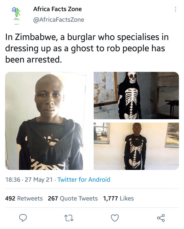 Outerwear - Africa Facts Zone @AfricaFactsZone In Zimbabwe, a burglar who specialises in dressing up as a ghost to rob people has been arrested. 18:36 · 27 May 21 · Twitter for Android 492 Retweets 267 Quote Tweets 1,777 Likes
