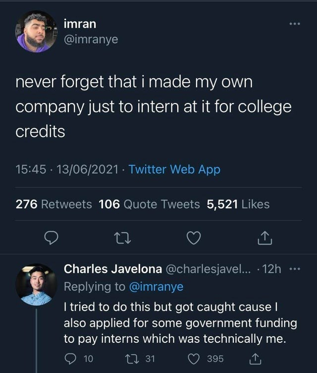 World - imran @imranye never forget that i made my own company just to intern at it for college credits 15:45 · 13/06/2021 · Twitter Web App 276 Retweets 106 Quote Tweets 5,521 Likes Charles Javelona @charlesjavel... · 12h ... Replying to @imranye I tried to do this but got caught cause I also applied for some government funding to pay interns which was technically me. 9 10 27 31 395