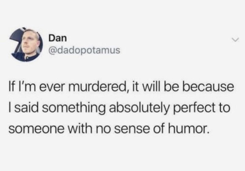 Jaw - Dan @dadopotamus If I'm ever murdered, it will be because I said something absolutely perfect to someone with no sense of humor.